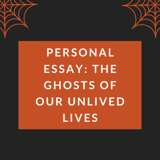 Personal Essay: The Ghosts of Our Unlived Lives