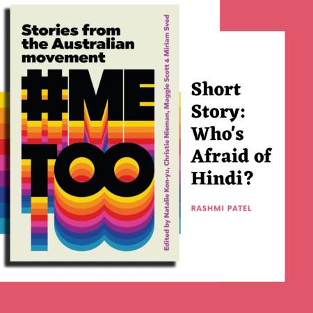 "Rashmi Patel's short story ""Who's Afraid of Hindi?"" in Australia's first #MeToo anthology published by Picador (PanMacmillan)"